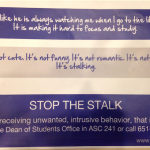 St. Thomas has developed a campaign to discourage stalking behaviors, including posters such as this one. The university's new sexual misconduct policy includes new information on stalking.(Grace Pastoor/TommieMedia)